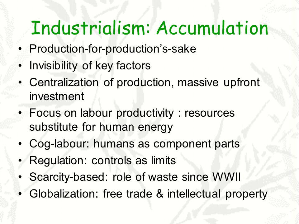 Industrialism: Accumulation Production-for-productions-sake Invisibility of key factors Centralization of production, massive upfront investment Focus