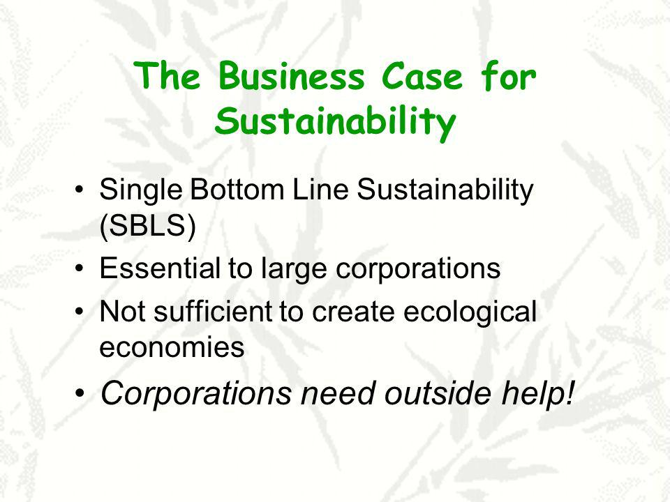 The Business Case for Sustainability Single Bottom Line Sustainability (SBLS) Essential to large corporations Not sufficient to create ecological econ
