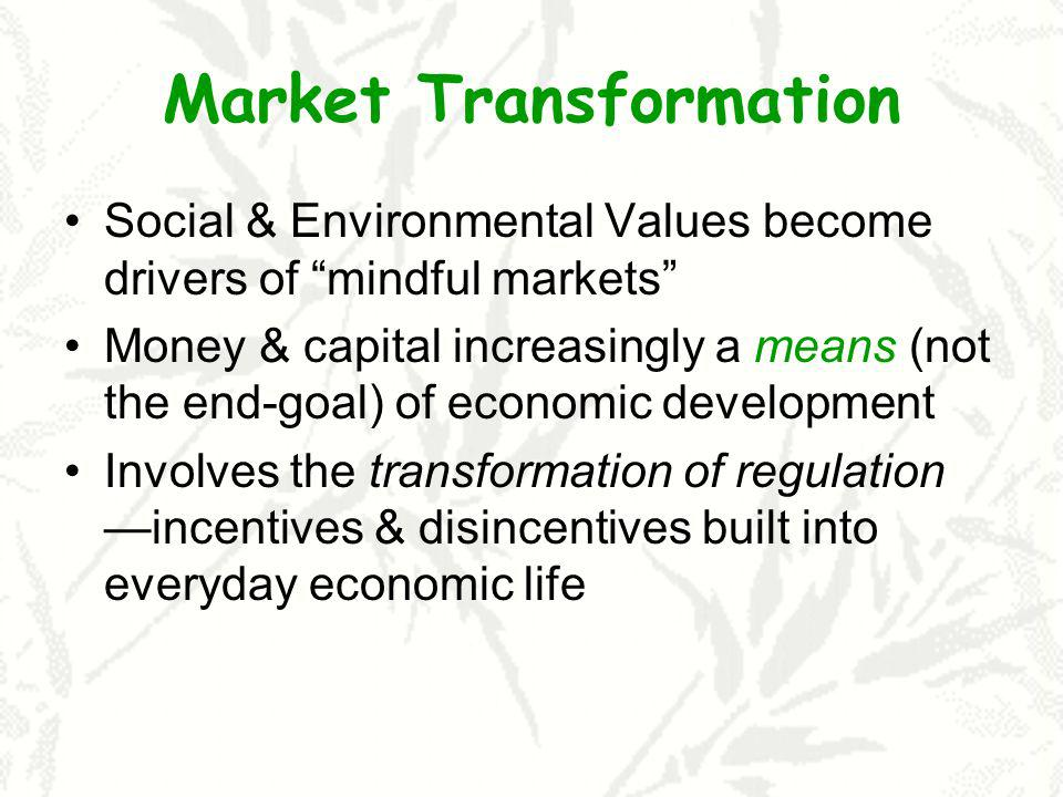 Market Transformation Social & Environmental Values become drivers of mindful markets Money & capital increasingly a means (not the end-goal) of economic development Involves the transformation of regulation incentives & disincentives built into everyday economic life
