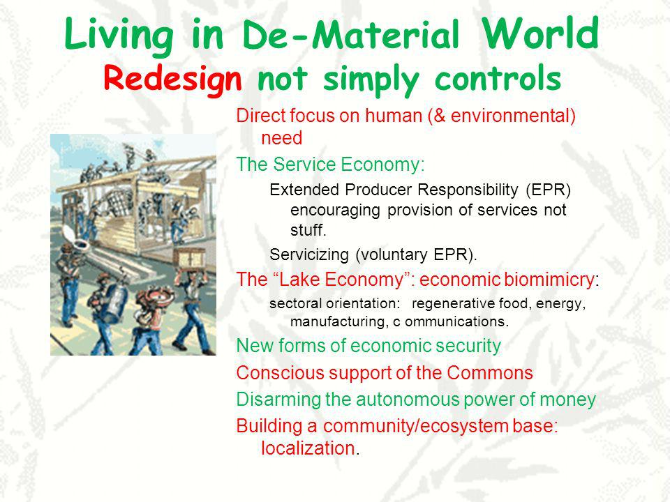 Living in De-Material World Redesign not simply controls Direct focus on human (& environmental) need The Service Economy: Extended Producer Responsibility (EPR) encouraging provision of services not stuff.