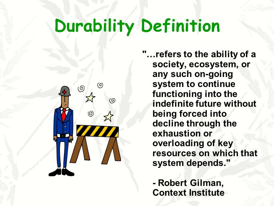 Durability Definition …refers to the ability of a society, ecosystem, or any such on-going system to continue functioning into the indefinite future without being forced into decline through the exhaustion or overloading of key resources on which that system depends. - Robert Gilman, Context Institute
