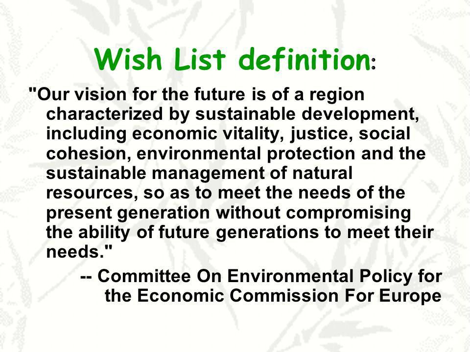Wish List definition : Our vision for the future is of a region characterized by sustainable development, including economic vitality, justice, social cohesion, environmental protection and the sustainable management of natural resources, so as to meet the needs of the present generation without compromising the ability of future generations to meet their needs. -- Committee On Environmental Policy for the Economic Commission For Europe