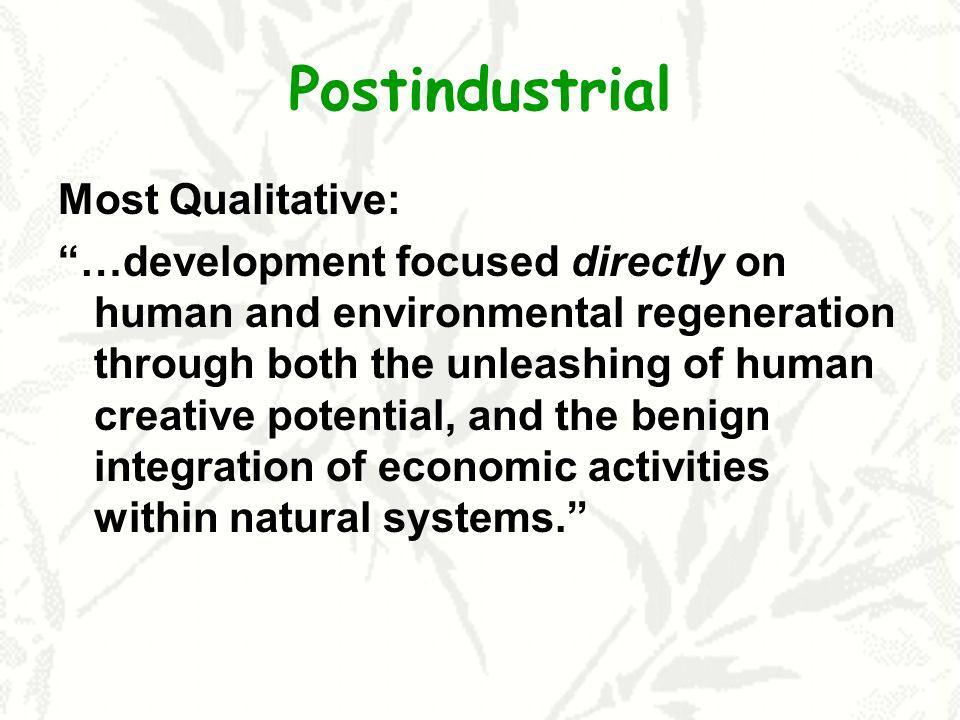 Postindustrial Most Qualitative: …development focused directly on human and environmental regeneration through both the unleashing of human creative p