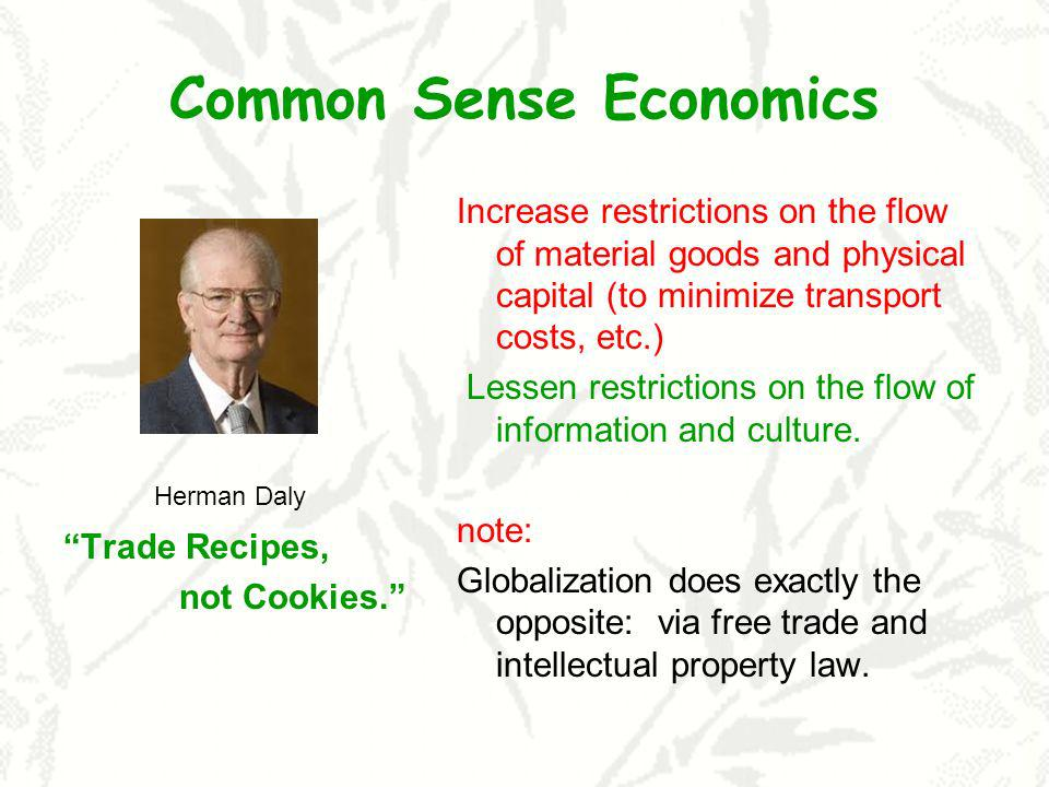 Common Sense Economics Herman Daly Trade Recipes, not Cookies. Increase restrictions on the flow of material goods and physical capital (to minimize t