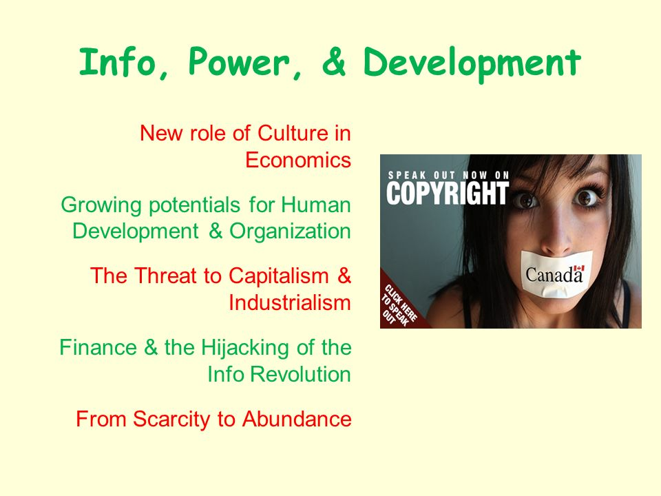 Info, Power, & Development New role of Culture in Economics Growing potentials for Human Development & Organization The Threat to Capitalism & Industrialism Finance & the Hijacking of the Info Revolution From Scarcity to Abundance