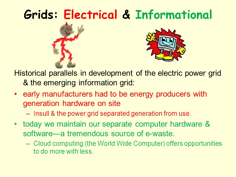 Grids: Electrical & Informational Historical parallels in development of the electric power grid & the emerging information grid: early manufacturers had to be energy producers with generation hardware on site –Insull & the power grid separated generation from use.