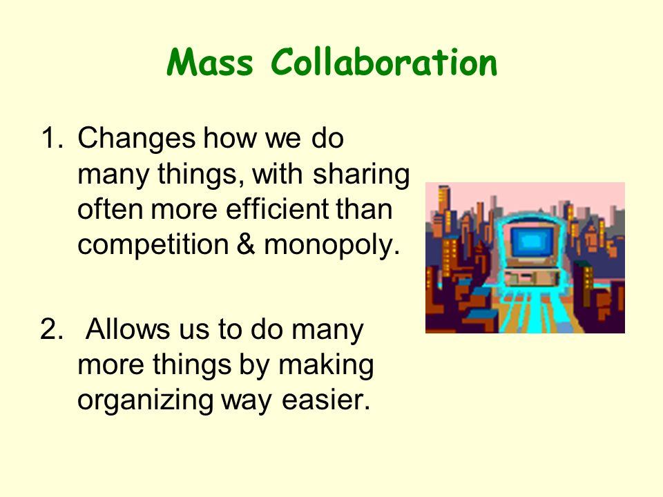 Mass Collaboration 1.Changes how we do many things, with sharing often more efficient than competition & monopoly.