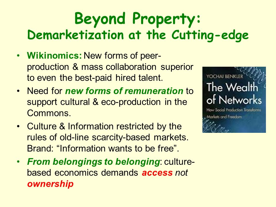 Beyond Property: Demarketization at the Cutting-edge Wikinomics: New forms of peer- production & mass collaboration superior to even the best-paid hired talent.