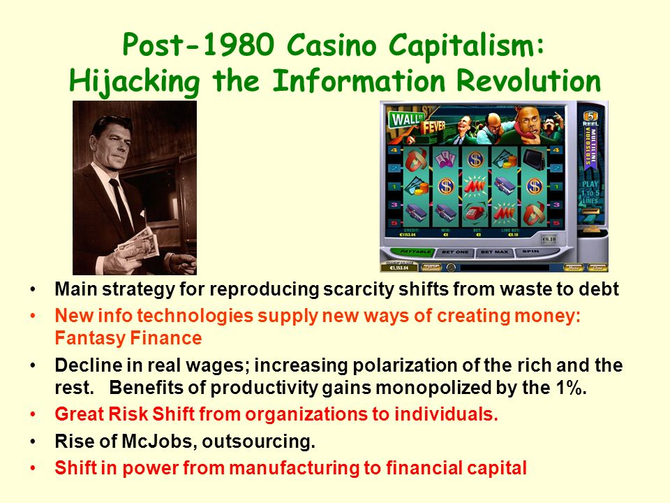Post-1980 Casino Capitalism: Hijacking the Information Revolution Main strategy for reproducing scarcity shifts from waste to debt New info technologies supply new ways of creating money: Fantasy Finance Decline in real wages; increasing polarization of the rich and the rest.