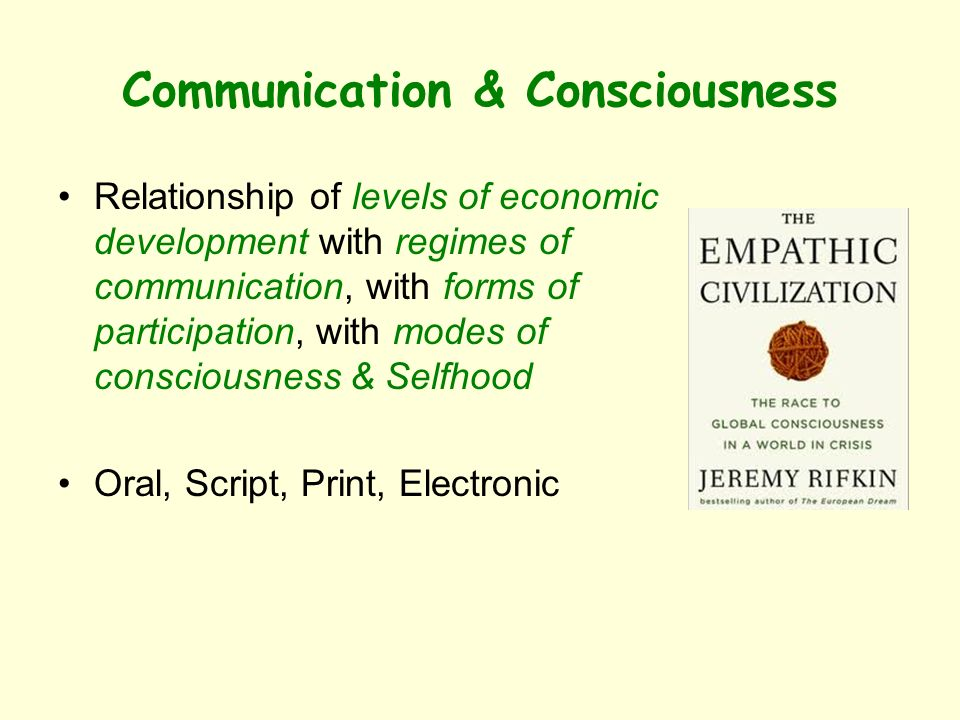 Communication & Consciousness Relationship of levels of economic development with regimes of communication, with forms of participation, with modes of consciousness & Selfhood Oral, Script, Print, Electronic