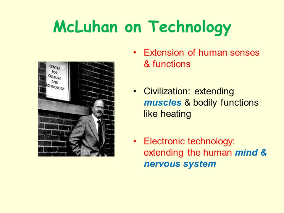McLuhan on Technology Extension of human senses & functions Civilization: extending muscles & bodily functions like heating Electronic technology: extending the human mind & nervous system
