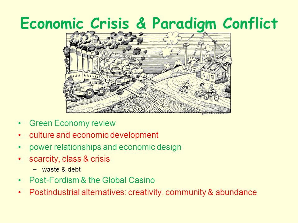 Economic Crisis & Paradigm Conflict Green Economy review culture and economic development power relationships and economic design scarcity, class & crisis –waste & debt Post-Fordism & the Global Casino Postindustrial alternatives: creativity, community & abundance