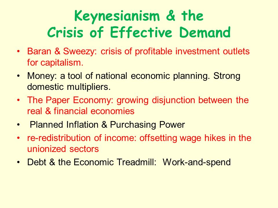 Keynesianism & the Crisis of Effective Demand Baran & Sweezy: crisis of profitable investment outlets for capitalism.