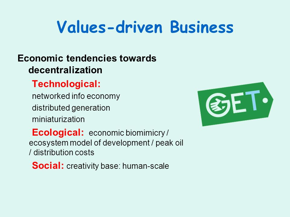 Values-driven Business Economic tendencies towards decentralization Technological: networked info economy distributed generation miniaturization Ecological: economic biomimicry / ecosystem model of development / peak oil / distribution costs Social: creativity base: human-scale