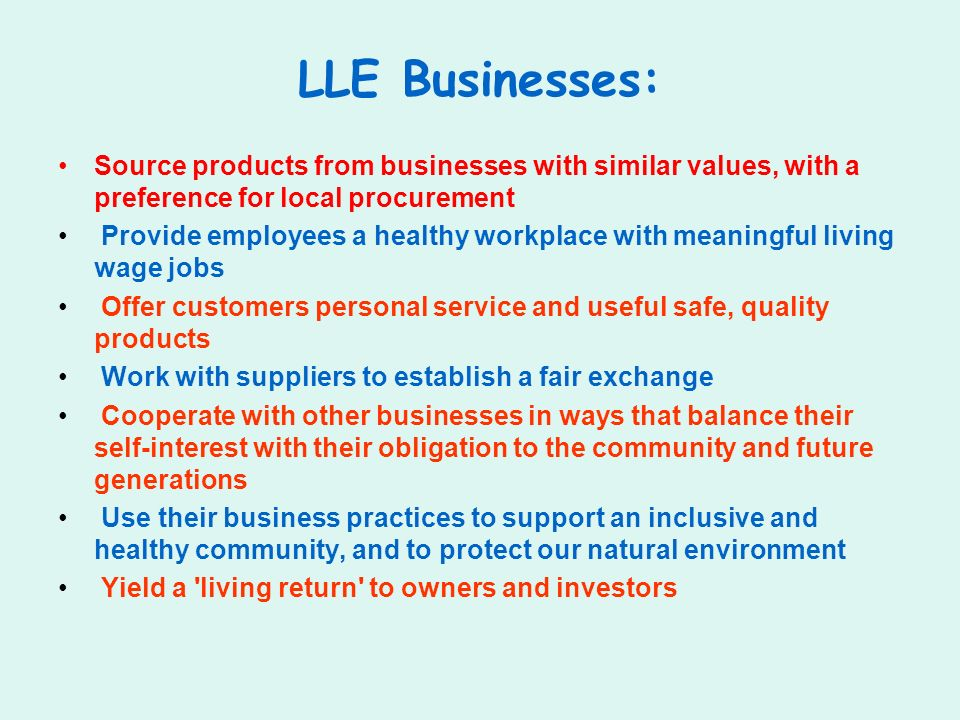 LLE Businesses: Source products from businesses with similar values, with a preference for local procurement Provide employees a healthy workplace with meaningful living wage jobs Offer customers personal service and useful safe, quality products Work with suppliers to establish a fair exchange Cooperate with other businesses in ways that balance their self-interest with their obligation to the community and future generations Use their business practices to support an inclusive and healthy community, and to protect our natural environment Yield a living return to owners and investors