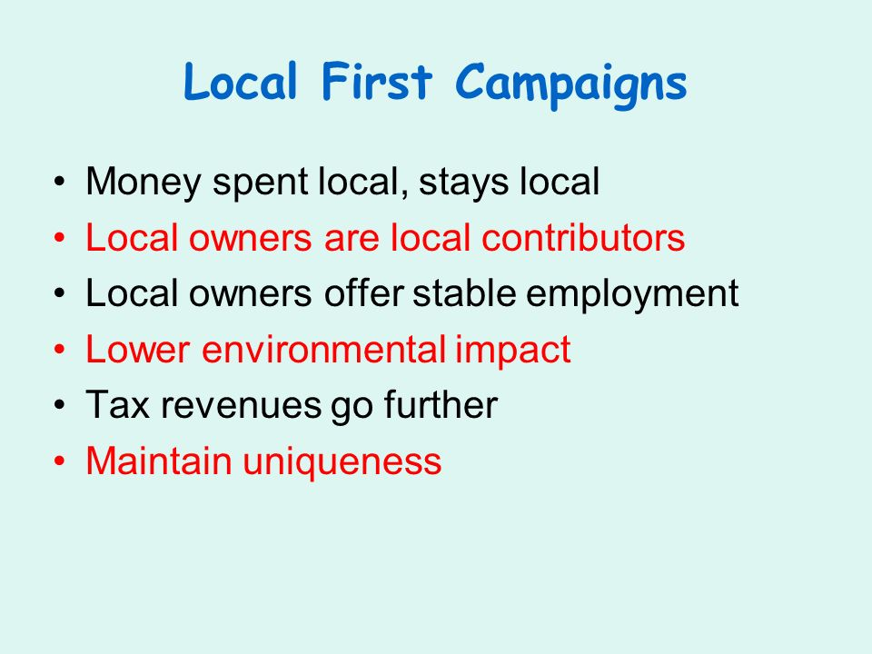 Local First Campaigns Money spent local, stays local Local owners are local contributors Local owners offer stable employment Lower environmental impact Tax revenues go further Maintain uniqueness