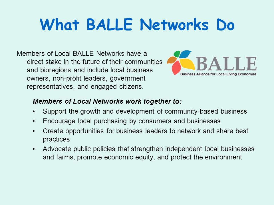 What BALLE Networks Do Members of Local BALLE Networks have a direct stake in the future of their communities and bioregions and include local busines