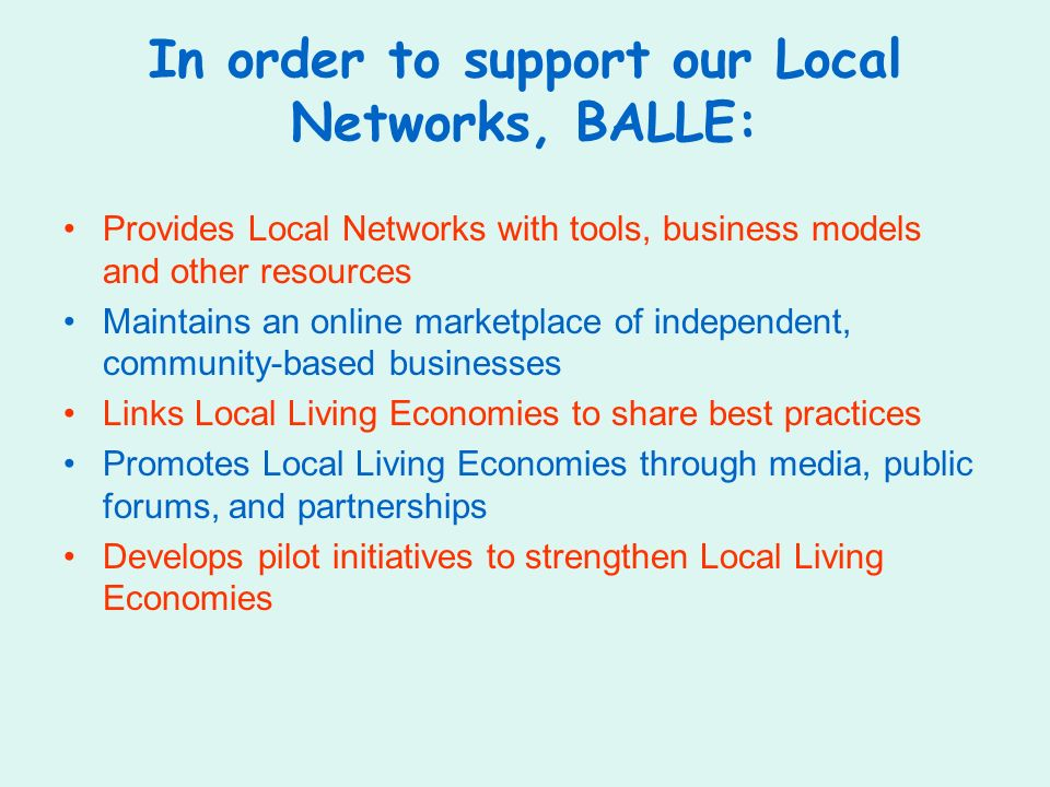 In order to support our Local Networks, BALLE: Provides Local Networks with tools, business models and other resources Maintains an online marketplace