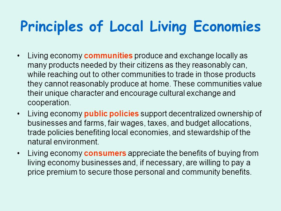 Principles of Local Living Economies Living economy communities produce and exchange locally as many products needed by their citizens as they reasonably can, while reaching out to other communities to trade in those products they cannot reasonably produce at home.