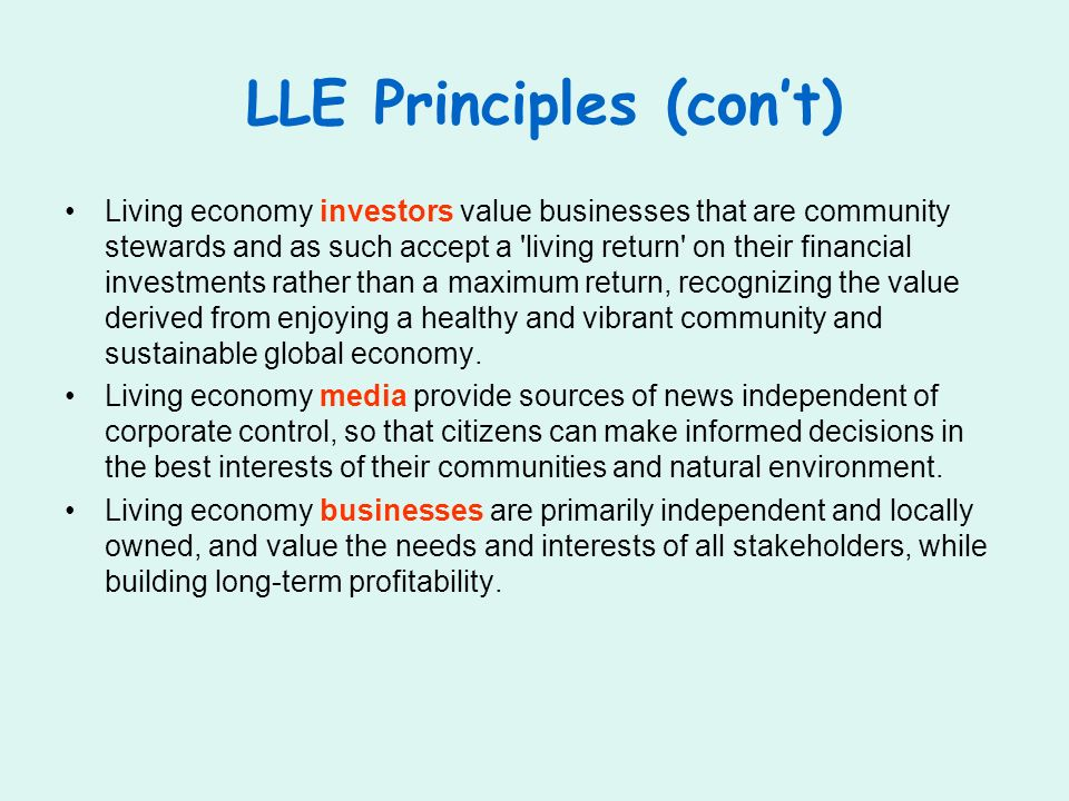 LLE Principles (cont) Living economy investors value businesses that are community stewards and as such accept a living return on their financial investments rather than a maximum return, recognizing the value derived from enjoying a healthy and vibrant community and sustainable global economy.