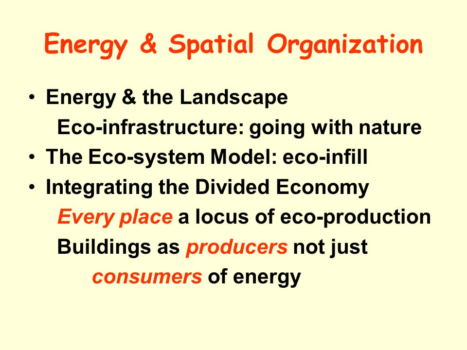 Energy & Spatial Organization Energy & the Landscape Eco-infrastructure: going with nature The Eco-system Model: eco-infill Integrating the Divided Economy Every place a locus of eco-production Buildings as producers not just consumers of energy