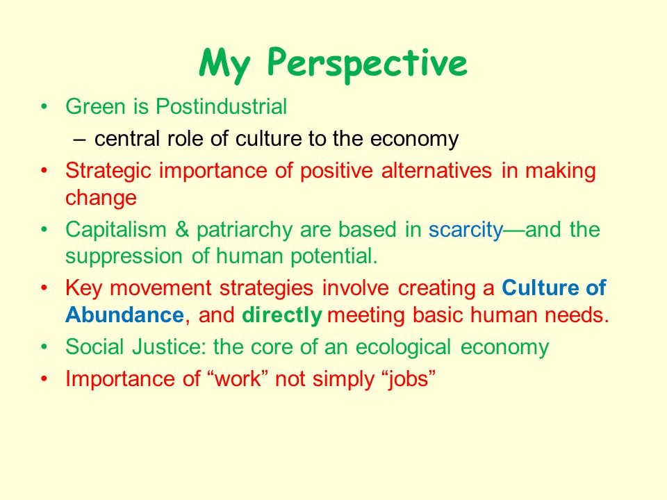 My Perspective Green is Postindustrial –central role of culture to the economy Strategic importance of positive alternatives in making change Capitali