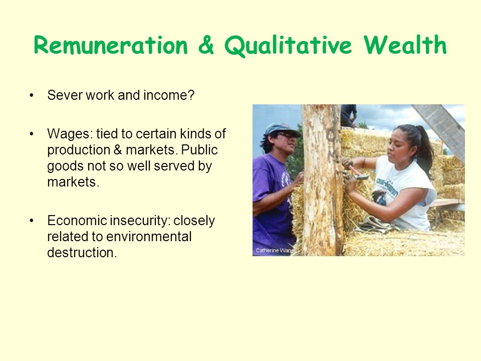 Remuneration & Qualitative Wealth Sever work and income? Wages: tied to certain kinds of production & markets. Public goods not so well served by mark