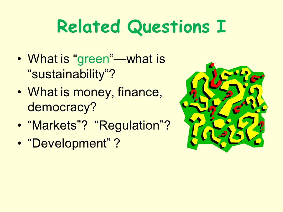 Related Questions I What is greenwhat is sustainability? What is money, finance, democracy? Markets? Regulation? Development ?