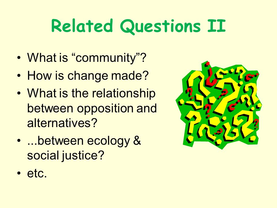 Related Questions II What is community? How is change made? What is the relationship between opposition and alternatives?...between ecology & social j