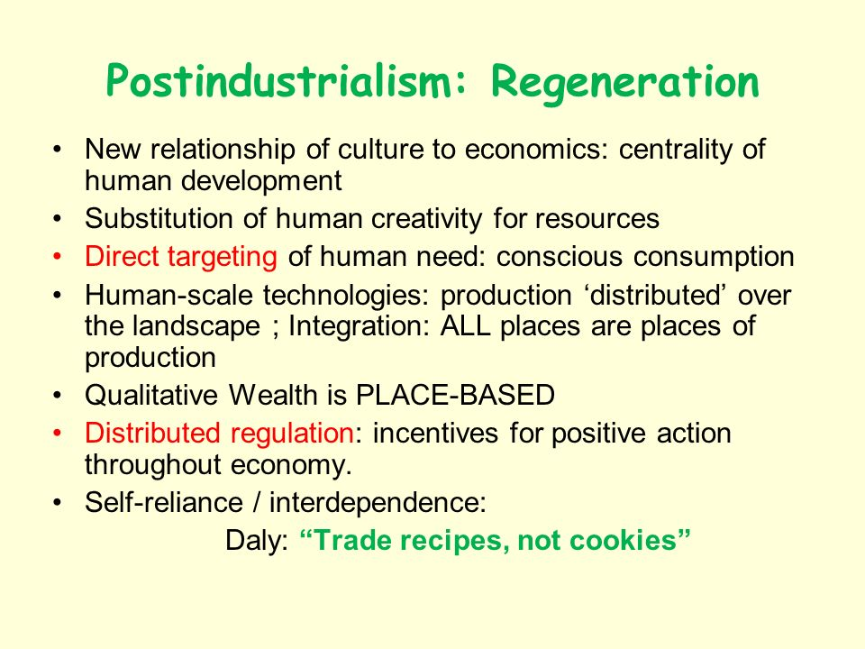 Postindustrialism: Regeneration New relationship of culture to economics: centrality of human development Substitution of human creativity for resourc