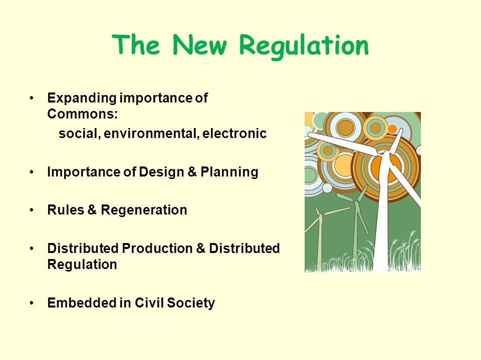 The New Regulation Expanding importance of Commons: social, environmental, electronic Importance of Design & Planning Rules & Regeneration Distributed Production & Distributed Regulation Embedded in Civil Society