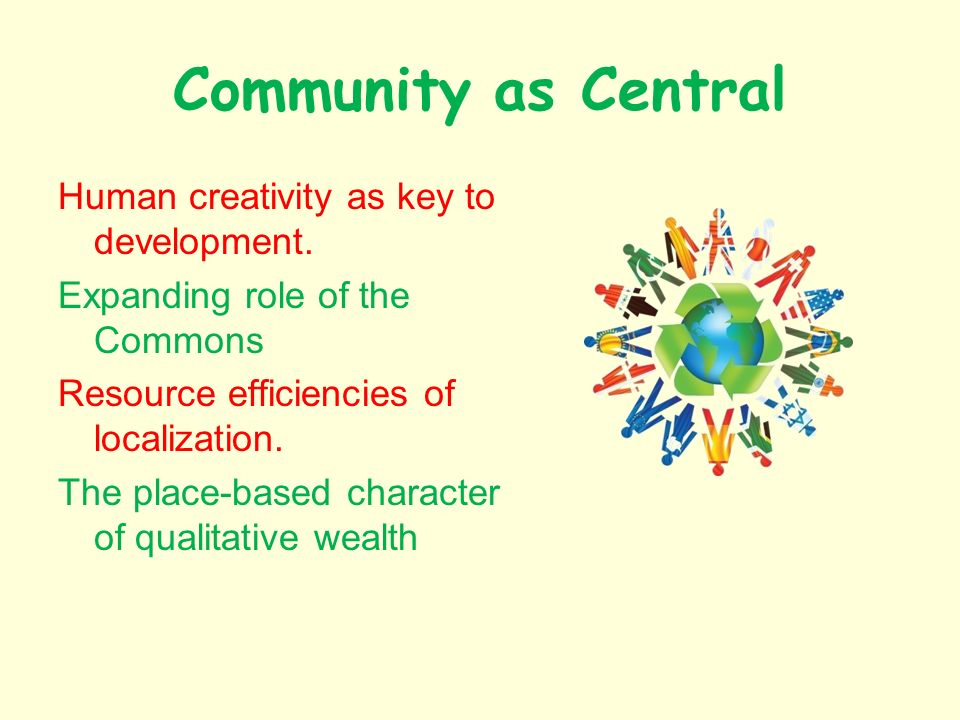 Community as Central Human creativity as key to development. Expanding role of the Commons Resource efficiencies of localization. The place-based char