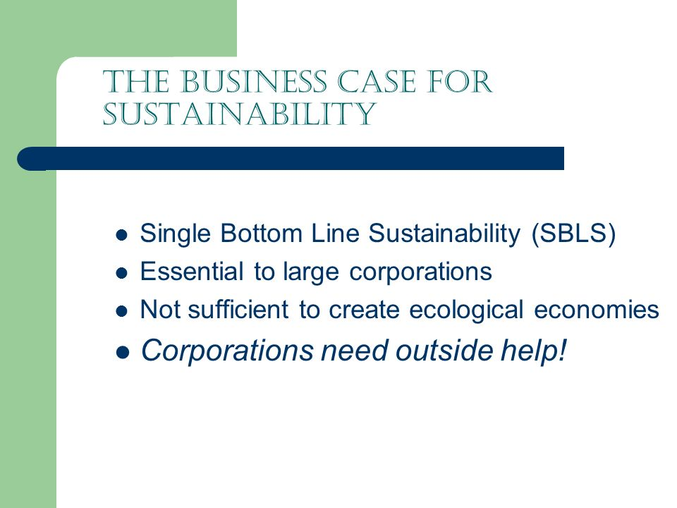 The Business Case for Sustainability Single Bottom Line Sustainability (SBLS) Essential to large corporations Not sufficient to create ecological economies Corporations need outside help!