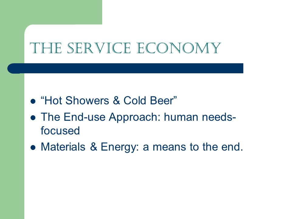 The Service Economy Hot Showers & Cold Beer The End-use Approach: human needs- focused Materials & Energy: a means to the end.