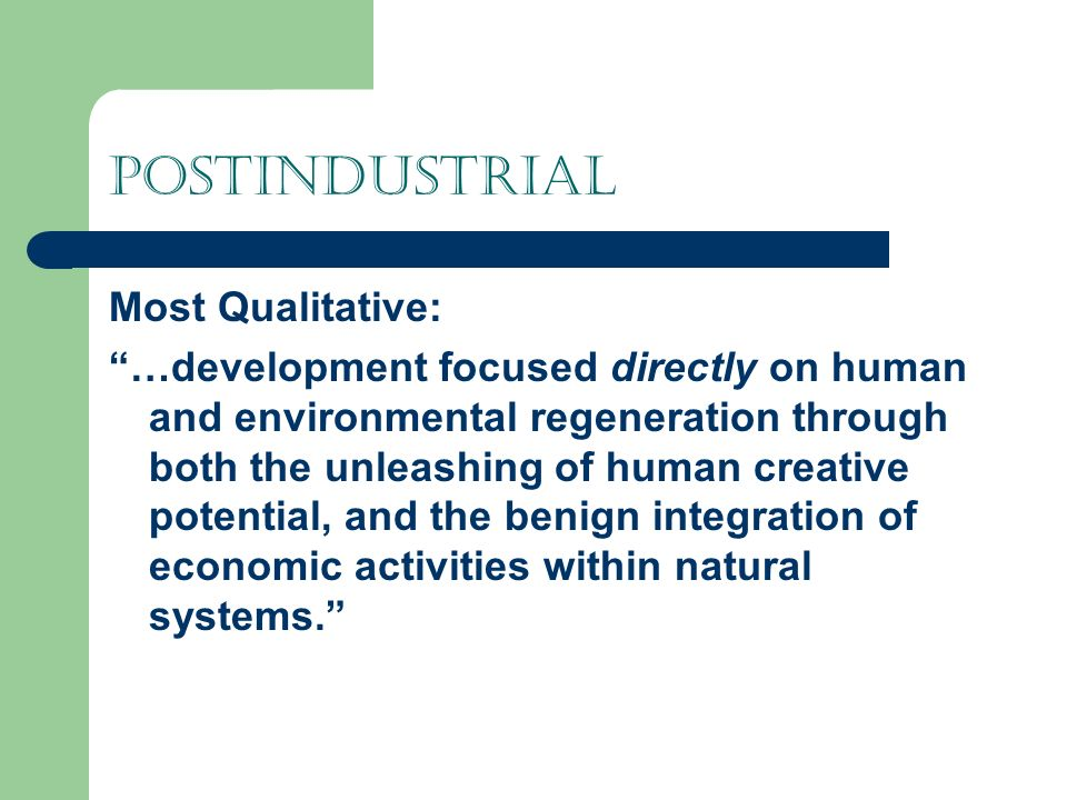Postindustrial Most Qualitative: …development focused directly on human and environmental regeneration through both the unleashing of human creative potential, and the benign integration of economic activities within natural systems.