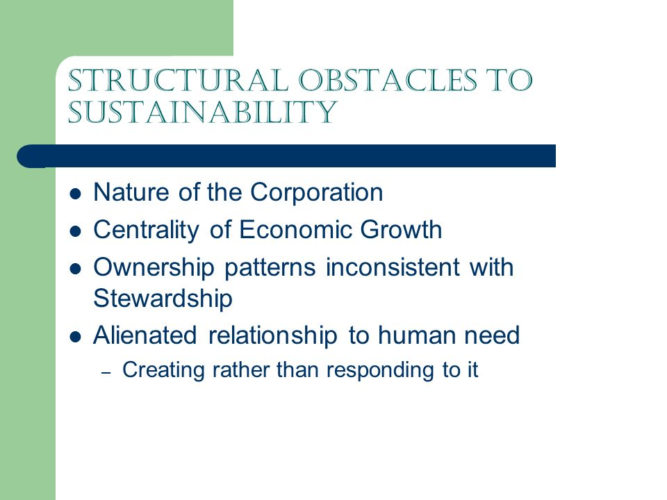 Structural obstacles to sustainability Nature of the Corporation Centrality of Economic Growth Ownership patterns inconsistent with Stewardship Alienated relationship to human need – Creating rather than responding to it