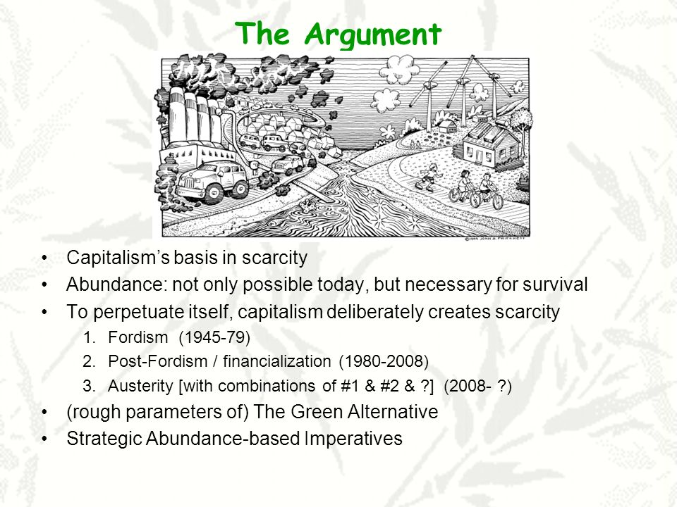The Argument Capitalisms basis in scarcity Abundance: not only possible today, but necessary for survival To perpetuate itself, capitalism deliberately creates scarcity 1.Fordism (1945-79) 2.Post-Fordism / financialization (1980-2008) 3.Austerity [with combinations of #1 & #2 & ] (2008- ) (rough parameters of) The Green Alternative Strategic Abundance-based Imperatives