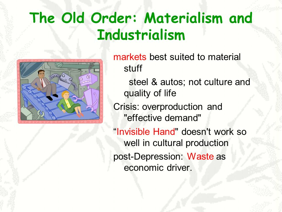 The Old Order: Materialism and Industrialism markets best suited to material stuff steel & autos; not culture and quality of life Crisis: overproduction and effective demand Invisible Hand doesn t work so well in cultural production post-Depression: Waste as economic driver.