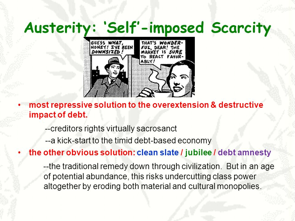 Austerity: Self-imposed Scarcity most repressive solution to the overextension & destructive impact of debt.