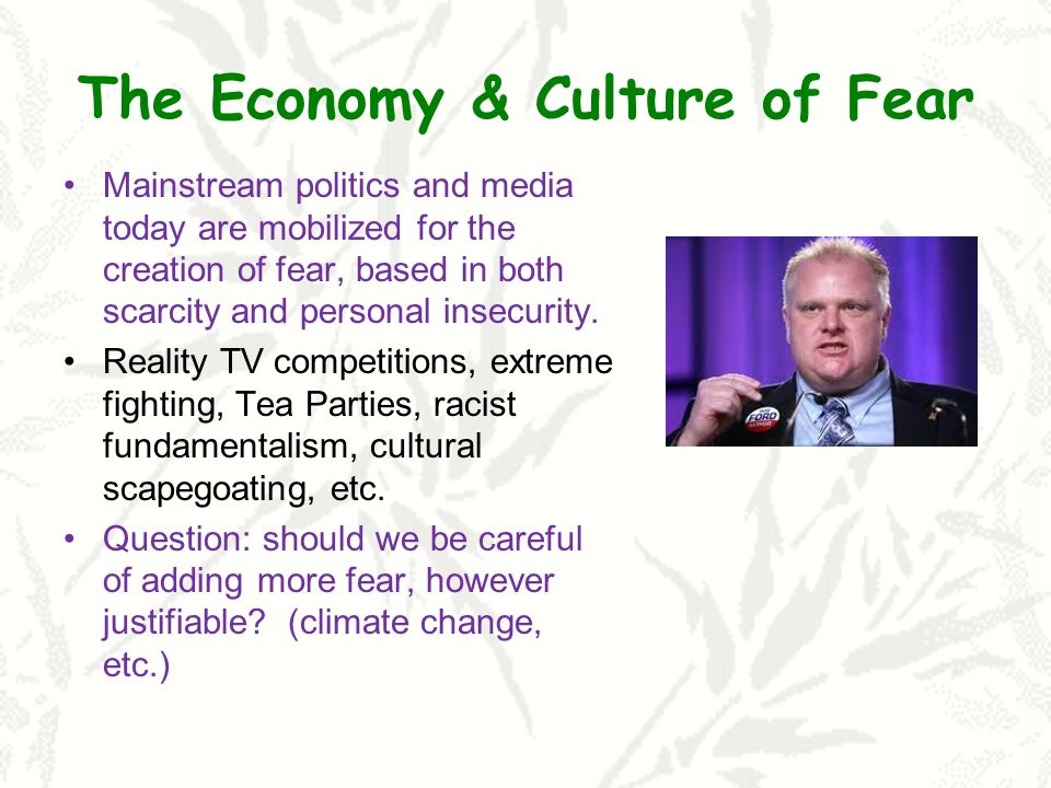 The Economy & Culture of Fear Mainstream politics and media today are mobilized for the creation of fear, based in both scarcity and personal insecurity.