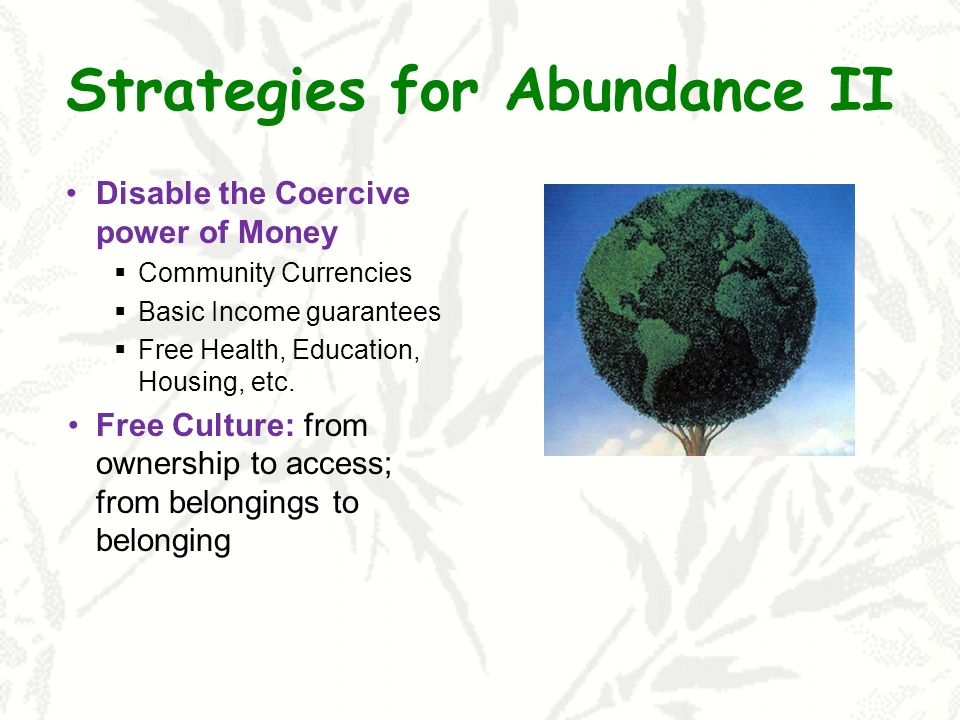 Strategies for Abundance II Disable the Coercive power of Money Community Currencies Basic Income guarantees Free Health, Education, Housing, etc.