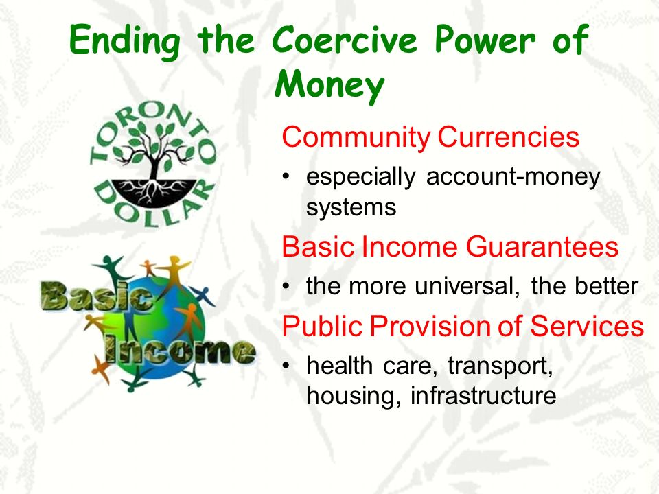 Ending the Coercive Power of Money Community Currencies especially account-money systems Basic Income Guarantees the more universal, the better Public Provision of Services health care, transport, housing, infrastructure