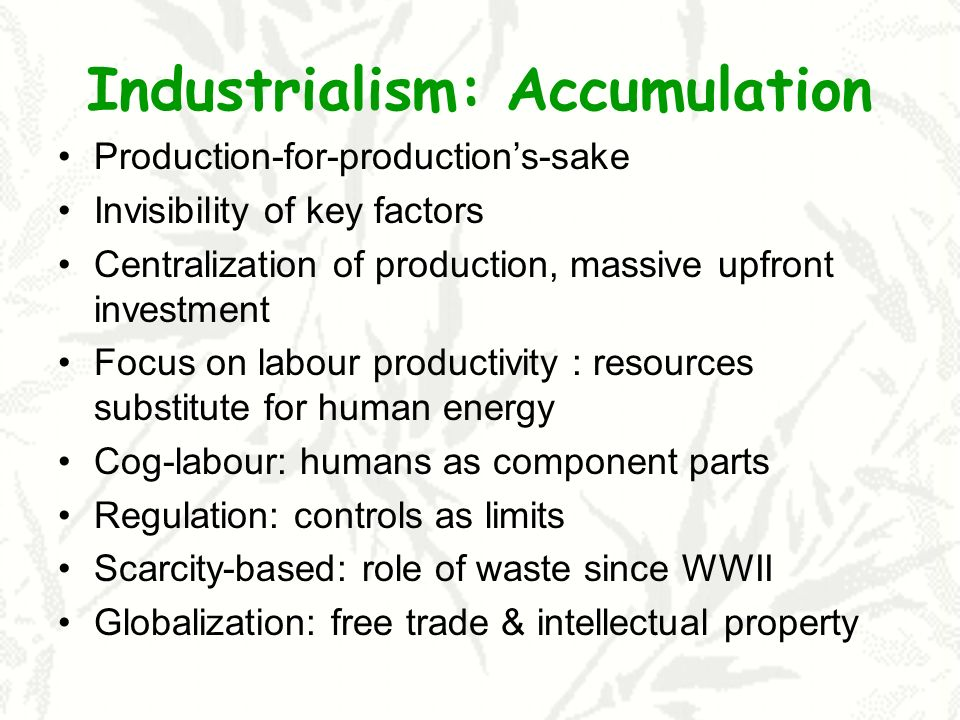 Industrialism: Accumulation Production-for-productions-sake Invisibility of key factors Centralization of production, massive upfront investment Focus on labour productivity : resources substitute for human energy Cog-labour: humans as component parts Regulation: controls as limits Scarcity-based: role of waste since WWII Globalization: free trade & intellectual property