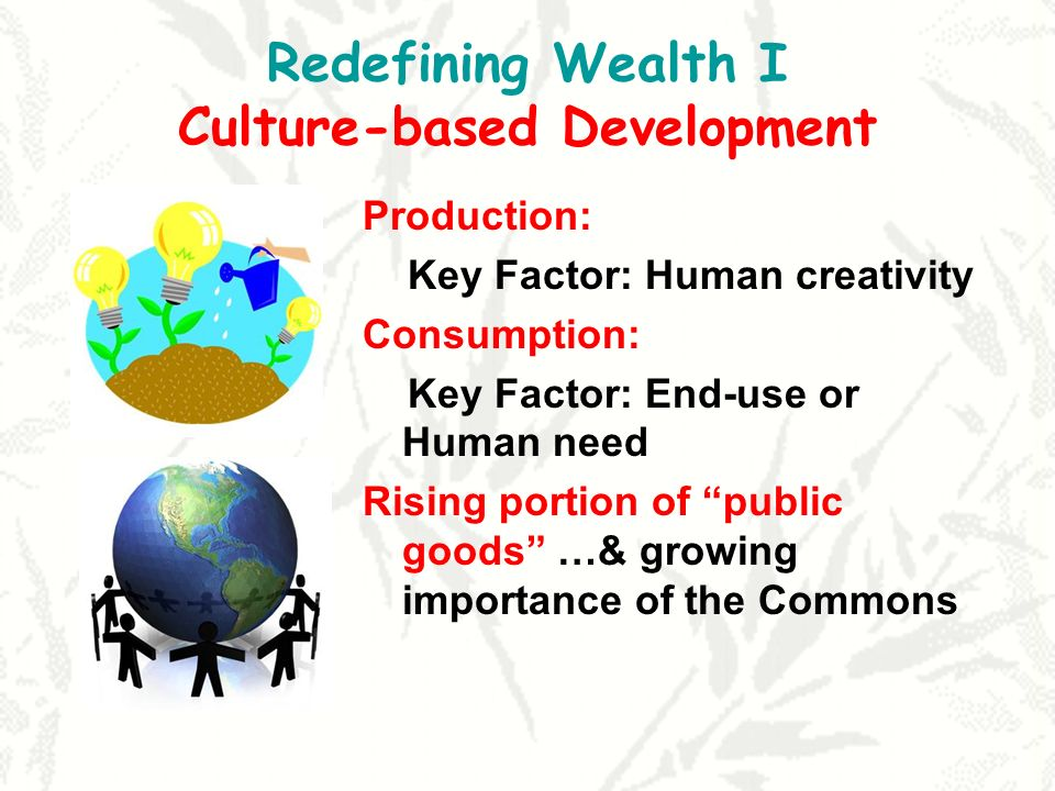 Redefining Wealth I Culture-based Development Production: Key Factor: Human creativity Consumption: Key Factor: End-use or Human need Rising portion of public goods …& growing importance of the Commons