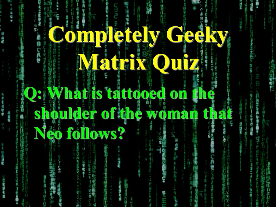 Completely Geeky Matrix Quiz Q: What is tattooed on the shoulder of the woman that Neo follows?