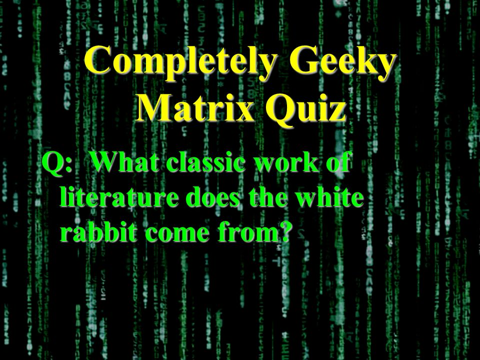 Completely Geeky Matrix Quiz Q: What classic work of literature does the white rabbit come from