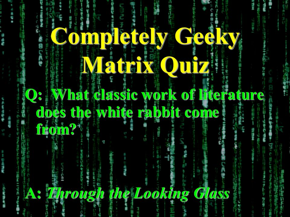 Completely Geeky Matrix Quiz Q: What classic work of literature does the white rabbit come from.