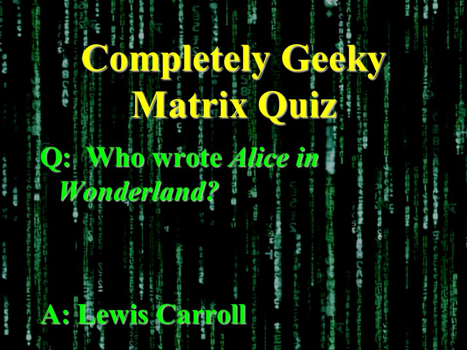 Completely Geeky Matrix Quiz Q: Who wrote Alice in Wonderland? A: Lewis Carroll