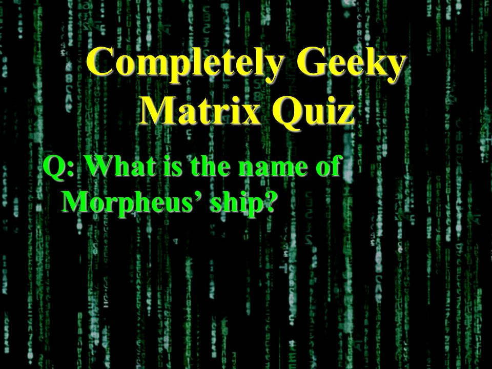 Completely Geeky Matrix Quiz Q: What is the name of Morpheus ship?