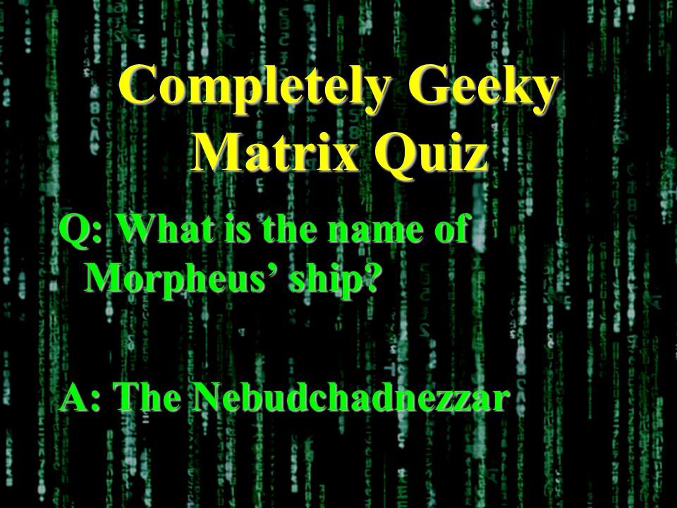 Completely Geeky Matrix Quiz Q: What is the name of Morpheus ship A: The Nebudchadnezzar